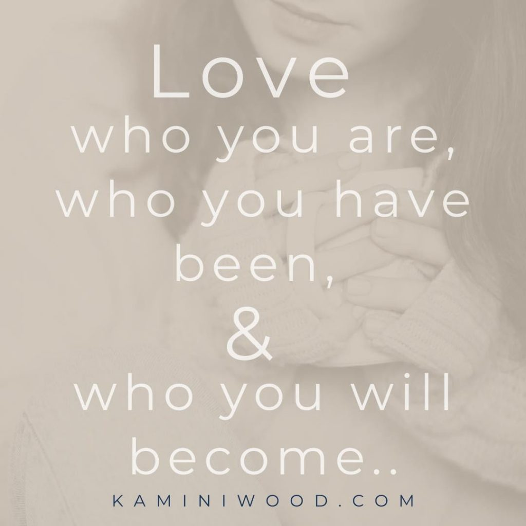 Love who you are, who you have been & who you will become