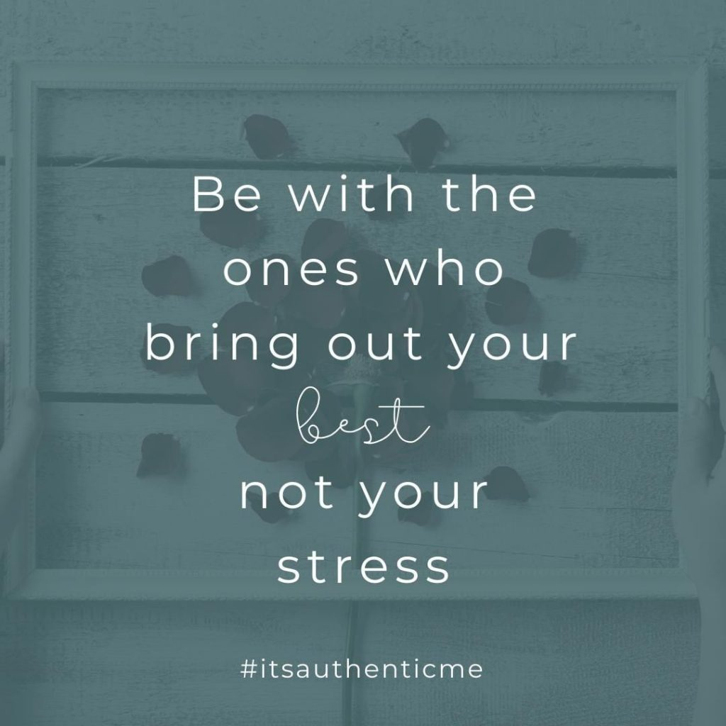 Be With the Ones Who Bring Out Your Best Not Your Stress -