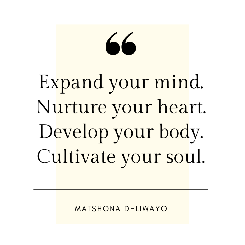 Expand your mind. Nurture your heart. Develop your body. Cultivate your soul. - Matshona Dhliwayo quote