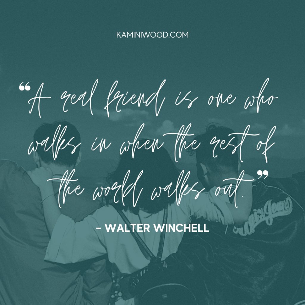 """""""A real friend is one who walks in when the rest of the world walks out""""- walter winchell"""
