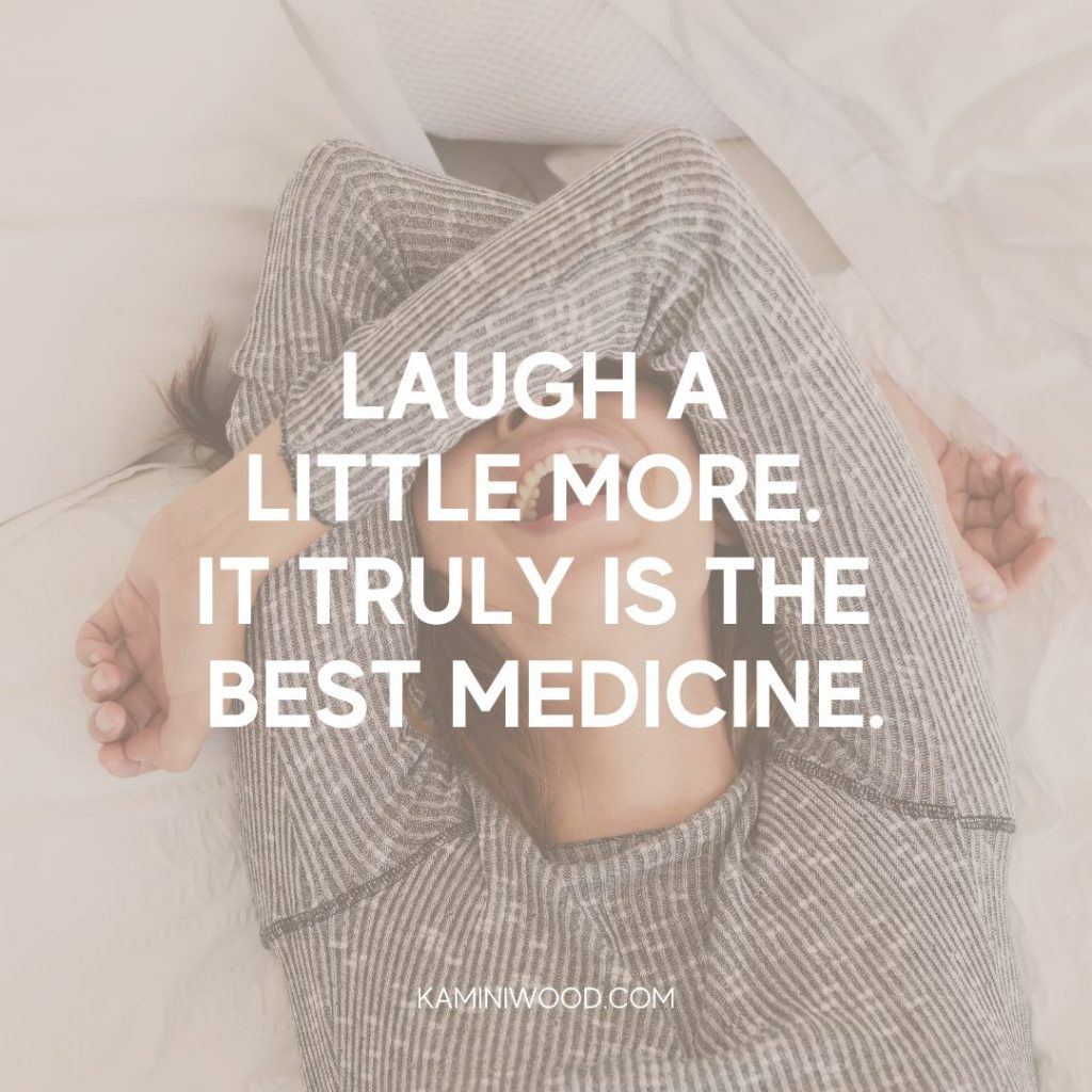 Laugh a little more. It is truly the best medicine quote